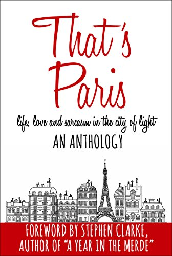 That\'s Paris: An Anthology of Life, Love and Sarcasm in the City of Light (English Edition)