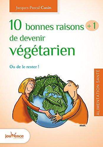 10 bonnes raisons +1 de devenir végétarien : Ou de le rester ! par Jacques-Pascal Cusin