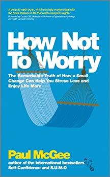 How Not To Worry: The Remarkable Truth of How a Small Change Can Help You Stress Less and Enjoy Life More by [McGee, Paul]