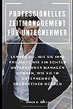PROFESSIONELLES ZEITMANAGEMENT FÜR UNTERNEHMER : LERNEN SIE, WIE SIE IHRE...