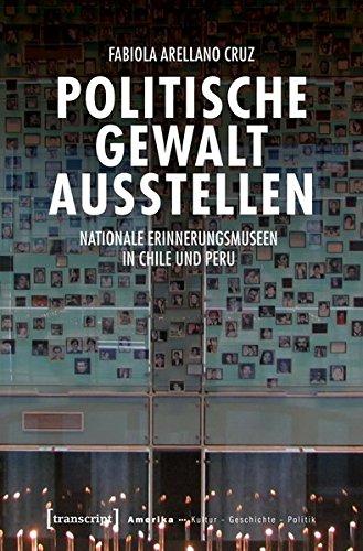 Politische Gewalt ausstellen: Nationale Erinnerungsmuseen in Chile und Peru (Amerika: Kultur - Geschichte - Politik, Bd. 10)
