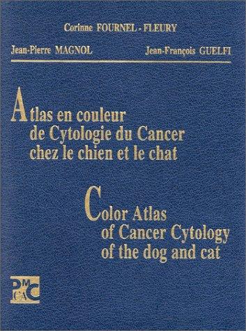 Atlas en couleur de cytologie du cancer chez le chien et le chat =: Color atlas of cancer cytology of the dog and cat par Corinne Fournel Fleury, Jean Pierre Magnol, Jean Fran¸ois Guelfi