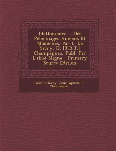 Dictionnaire ... Des Pelerinages Anciens Et Modernes, Par L. de Sivry, Et [J.B.J.] Champagnac, Publ. Par L'Abbe Migne