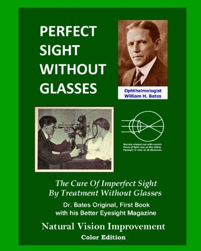 Perfect Sight Without Glasses: The Cure Of Imperfect Sight By Treatment Without Glasses - Dr. Bates Original, First Book- Natural Vision Improvement (Color Edition) by William H. Bates (2013-02-25)