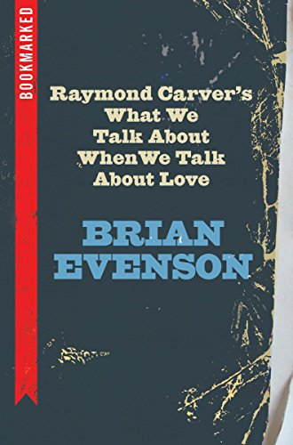 Raymond Carver's What We Talk about When We Talk about Love: Bookmarked por Brian Evenson