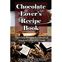 Chocolate Lover's Recipe Book: Chocolate Recipes for Lovers of Mankind's Favorite Food (Andrea Silver Dessert Cookbooks Book 1) (English Edition)