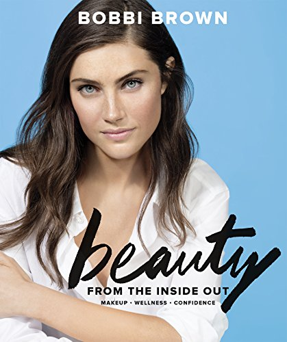 Bobbi Brown Beauty from the Inside Out: Makeup * Wellness * Confidence (English Edition) -