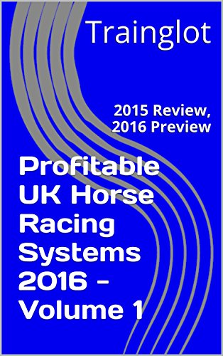 PROFITABLE UK HORSE RACING SYSTEMS 2016 – VOLUME 1: 2015 REVIEW, 2016 PREVIEW REVIEWS