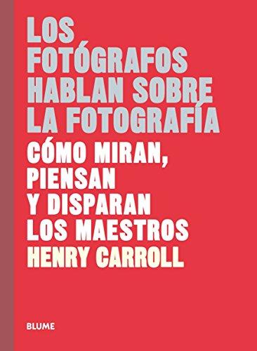 Los fotógrafos hablan sobre la fotografía (Les este libro...) por Henry Carroll
