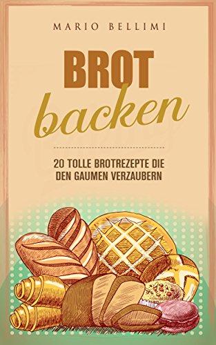 Brot Backen - 20 tolle Brotrezepte die den Gaumen verzaubern (brot backen für gäste,brot backen kindl,Brot frisch,Brot Rezepte,Brot Dinkel,brot vollkorn,brot backen für anfänger)