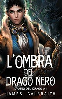L'Ombra del Drago Nero (L'Anno del Drago #1) di [Calbraith, James]