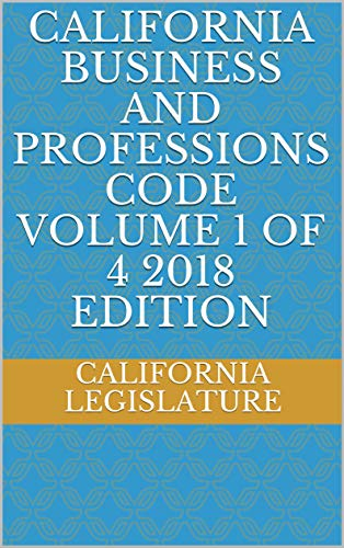 CALIFORNIA BUSINESS AND PROFESSIONS CODE VOLUME 1 OF 4 2018 EDITION (English Edition) por CALIFORNIA LEGISLATURE