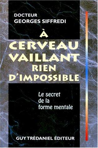 A CERVEAU VAILLANT RIEN D'IMPOSSIBLE. Le secret de la forme mentale par Georges Siffredi
