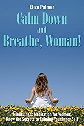 Calm Down and Breathe, Woman!: Mindfulness Meditation for Women; Know the Secrets to Calming Your Inner Self (English Edition)
