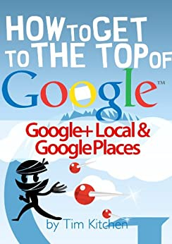 How To Get to the Top of Google Places & Google+ Local by [Kitchen, Tim]
