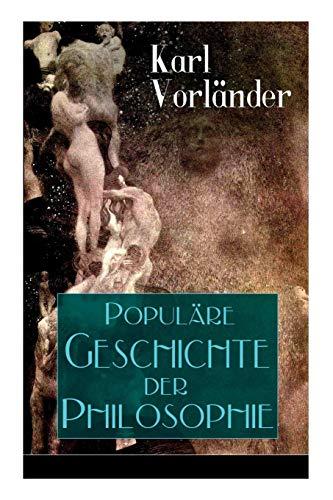Populäre Geschichte der Philosophie: Die Philosophie des Altertums + Die Philosophie des Mittelalters + Die Philosophie der Neuzeit (Volkstümliche Geschichte)