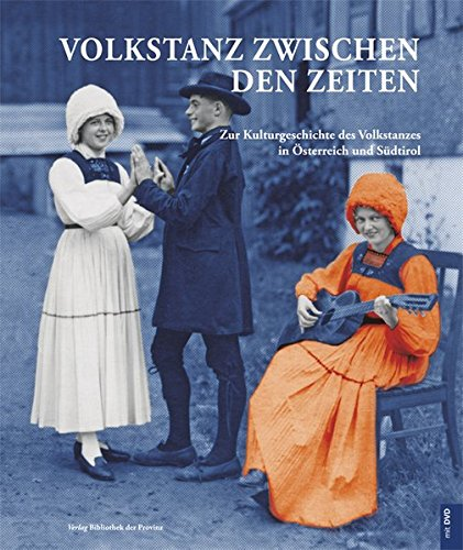 Volkstanz zwischen den Zeiten: Zur Kulturgeschichte des Volkstanzes in Österreich und Südtirol. Buch mit DVD