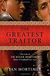 The Greatest Traitor: The Life of Sir Roger Mortimer, Ruler of England: 1327--1330 First edition by Mortimer, Ian (2006) Gebundene Ausgabe