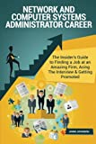 Network and Computer Systems Administrator Career: The Insider's Guide to Finding a Job at an Amazing Firm, Acing the Interview & Getting Promoted