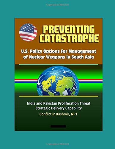 Preventing Catastrophe: U.S. Policy Options for Management of Nuclear Weapons in South Asia - India and Pakistan Proliferation Threat, Strategic Delivery Capability, Conflict in Kashmir, NPT