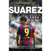 Suarez – 2016 Updated Edition: The Extraordinary Story Behind Football's Most Explosive Talent
