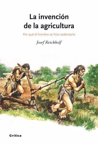 La invención de la agricultura : por qué el hombre se hizo sedentario por Josef H. Reichholf