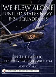 We Flew Alone: United States Navy B-24 Squadrons in the Pacific February 1943 to September 1944 (Schiffer Book for Collectors)
