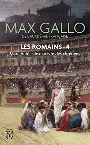 Les Romains, Tome 4 : Marc Aurèle : Le martyre des chrétiens par Max Gallo