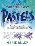 Pastels: A step-by-step guide for absolute beginners (Collins You Can Paint)