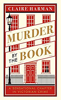 Murder by the Book: A Sensational Chapter in Victorian Crime by [Harman, Claire]