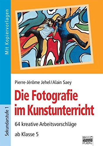Brigg: Kunst: Die Fotografie im Kunstunterricht: 64 kreative Arbeitsvorschläge - ab Klasse 5
