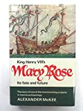 King Henry VIII's Mary Rose. Its Fate and Future: The Story of One of the Most Exciting Projects in Marine Archaeology