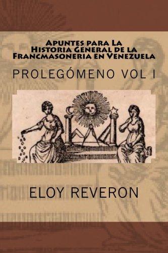 Descargar Libro Historia General de la Francmasoneria en Venezuela: Apuntes para su estudio: Volume 1 (PROLEGÓMENO A LA HISTORIA MASÓNICA VENEZOLANA) de MS Eloy Reveron