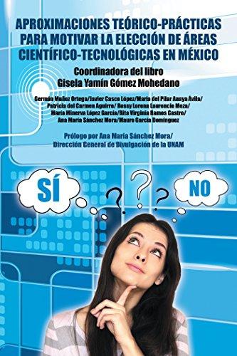 Aproximaciones Teórico-Prácticas Para Motivar La Elección De Áreas Científico-Tecnológicas En México por Gisela Yamín Gómez Mohedano