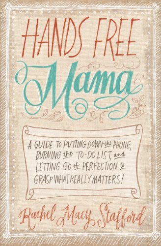 hands-free-mama-a-guide-to-putting-down-the-phone-burning-the-to-do-list-and-letting-go-of-perfectio