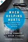 When Helping Hurts: How to Alleviate Poverty Without Hurting the Poor and Yourself: How to Alleviate Poverty Without Hurting the Poor and Yourself