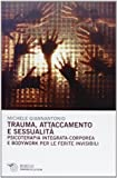 Scarica Libro Trauma attaccamento e sessualita Psicoterapia integrata corporea e bodywork per le ferite invisibili (PDF,EPUB,MOBI) Online Italiano Gratis