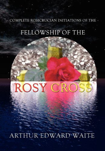 Complete Rosicrucian Initiations of the Fellowship of the Rosy Cross by Arthur Edward Waite, Founder of the Holy Order of the Golden Dawn