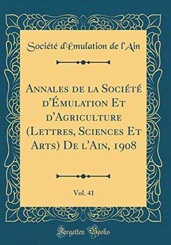 Annales de la Société d'Émulation Et d'Agriculture (Lettres, Sciences Et Arts) de l'Ain, 1908, Vol. 41 (Classic Reprint) par Societe D'Emulation De L'Ain