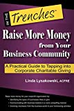 Raise More Money from Your Business Community: A Practical Guide to Tapping Into Corporate Charitable Giving (In the Trenches)