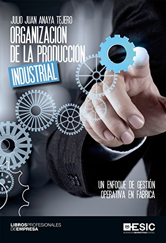 Organización de la producción industrial. Un enfoque de gestión operativa en fábrica (Libros profesionales)