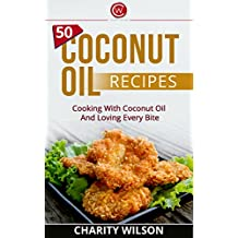 Coconut Oil: 50 Coconut Oil Recipes: Cooking With Coconut Oil And Loving Every Bite (Health Wealth & Happiness Book 45)