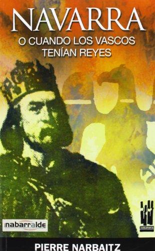 NAVARRA O CUANDO LOS VASCOS TENIAN REYES (GURE KLASIKOAK) por PIERRE NARBAITZ CAILLAVA