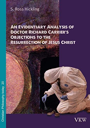 An Evidentiary Analysis of Doctor Richard Carrier's Objections to the Resurrection of Jesus Christ (Christliche Philosophie heute /Christian ... Philosophia Christianorum Hodie Estimatur) (1999 Auferstehung)