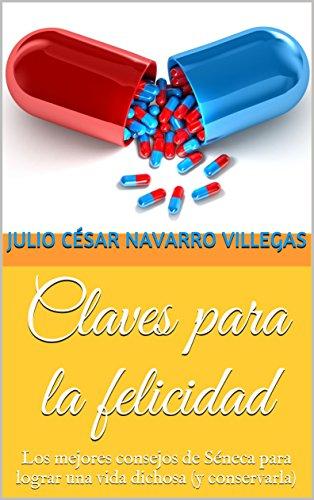 Claves para la felicidad: Los mejores consejos de Séneca para lograr una vida dichosa (y conservarla) por Julio César Navarro Villegas
