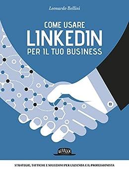 Come usare LinkedIn per il tuo business: Strategie, tattiche e soluzioni per l'azienda e il professionista di [Bellini, Leonardo]
