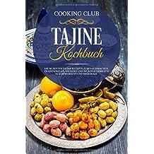 Tajine Kochbuch: Die 60 besten Tajine Rezepte zum Nachmachen. Traditionelle, leckere und würzige Gerichte aus dem Orient und Marokko.