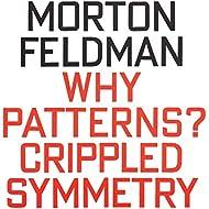 Morton Feldman: Why Patterns? / Crippled Symmetry