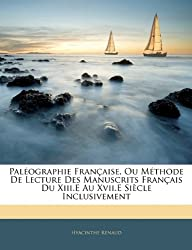 Paleographie Francaise, Ou Methode de Lecture Des Manuscrits Francais Du XIII.E Au XVII.E Siecle Inclusivement