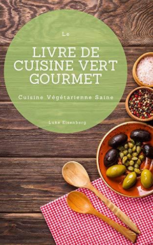 Le Livre De Cuisine Vert Gourmet: 100 Cuisines Végétariennes Créatives et Savoureuses (Cuisine Végétarienne Saine) par Luke Eisenberg